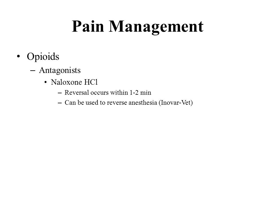 Pain Management Opioids – Antagonists Naloxone HCl – Reversal occurs within 1-2 min – Can be used to reverse anesthesia (Inovar-Vet)