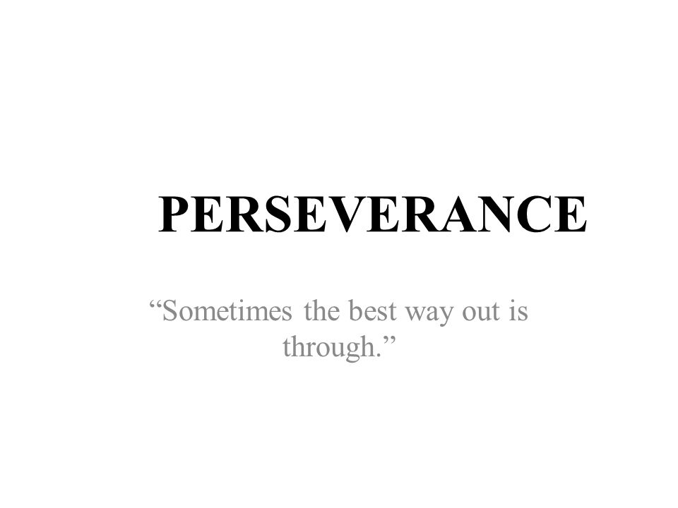 PERSEVERANCE Sometimes the best way out is through.