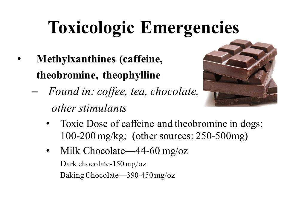 Toxicologic Emergencies Methylxanthines (caffeine, theobromine, theophylline – Found in: coffee, tea, chocolate, other stimulants Toxic Dose of caffeine and theobromine in dogs: 100-200 mg/kg; (other sources: 250-500mg) Milk Chocolate—44-60 mg/oz Dark chocolate-150 mg/oz Baking Chocolate—390-450 mg/oz