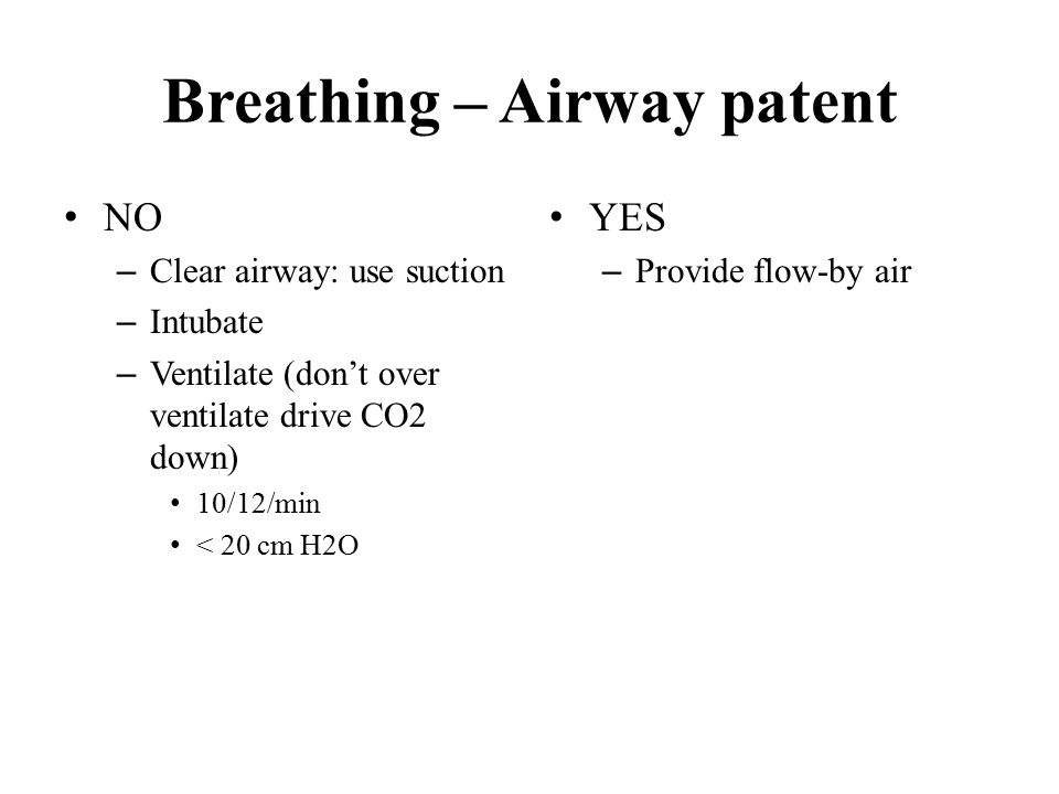 Breathing – Airway patent NO – Clear airway: use suction – Intubate – Ventilate (don't over ventilate drive CO2 down) 10/12/min < 20 cm H2O YES – Provide flow-by air