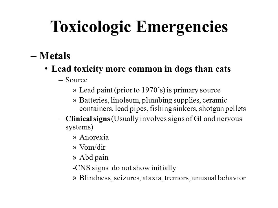 Toxicologic Emergencies – Metals Lead toxicity more common in dogs than cats – Source » Lead paint (prior to 1970's) is primary source » Batteries, linoleum, plumbing supplies, ceramic containers, lead pipes, fishing sinkers, shotgun pellets – Clinical signs (Usually involves signs of GI and nervous systems) » Anorexia » Vom/dir » Abd pain -CNS signs do not show initially » Blindness, seizures, ataxia, tremors, unusual behavior