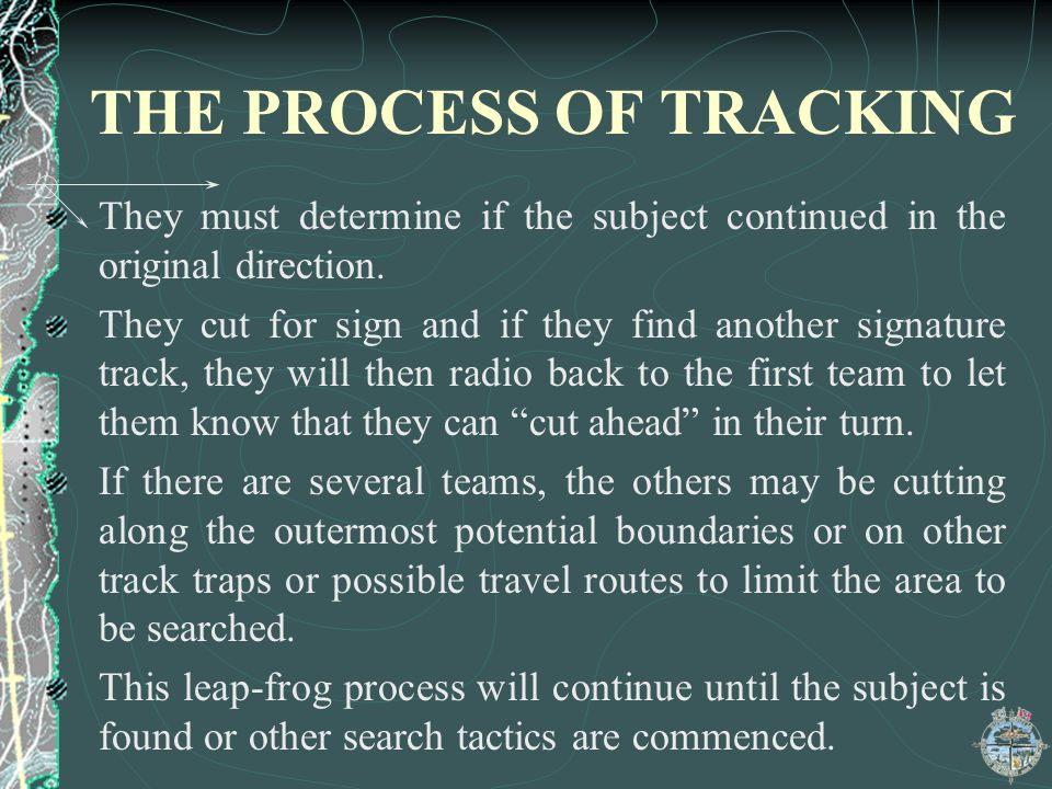 THE PROCESS OF TRACKING They must determine if the subject continued in the original direction. They cut for sign and if they find another signature t