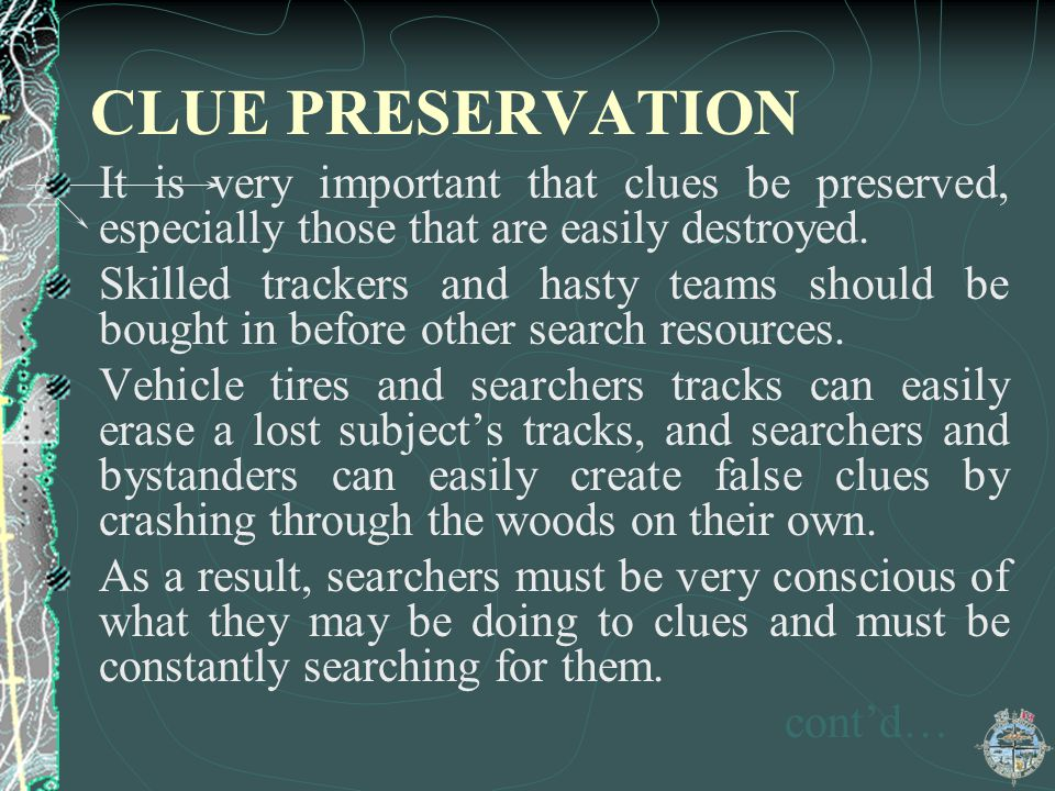 CLUE PRESERVATION It is very important that clues be preserved, especially those that are easily destroyed. Skilled trackers and hasty teams should be