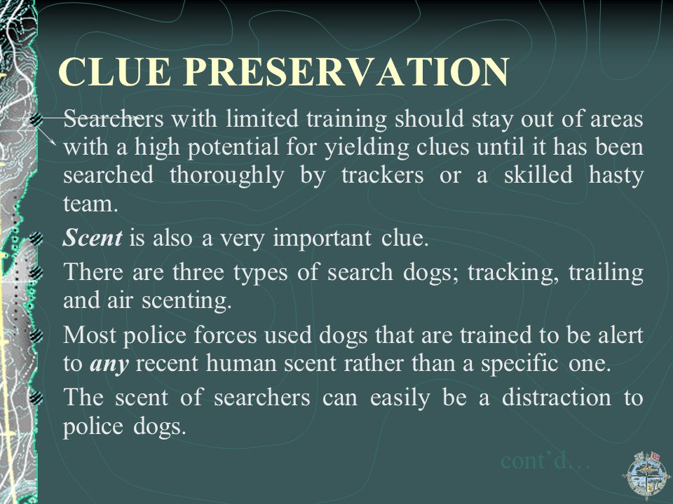 CLUE PRESERVATION Searchers with limited training should stay out of areas with a high potential for yielding clues until it has been searched thoroug