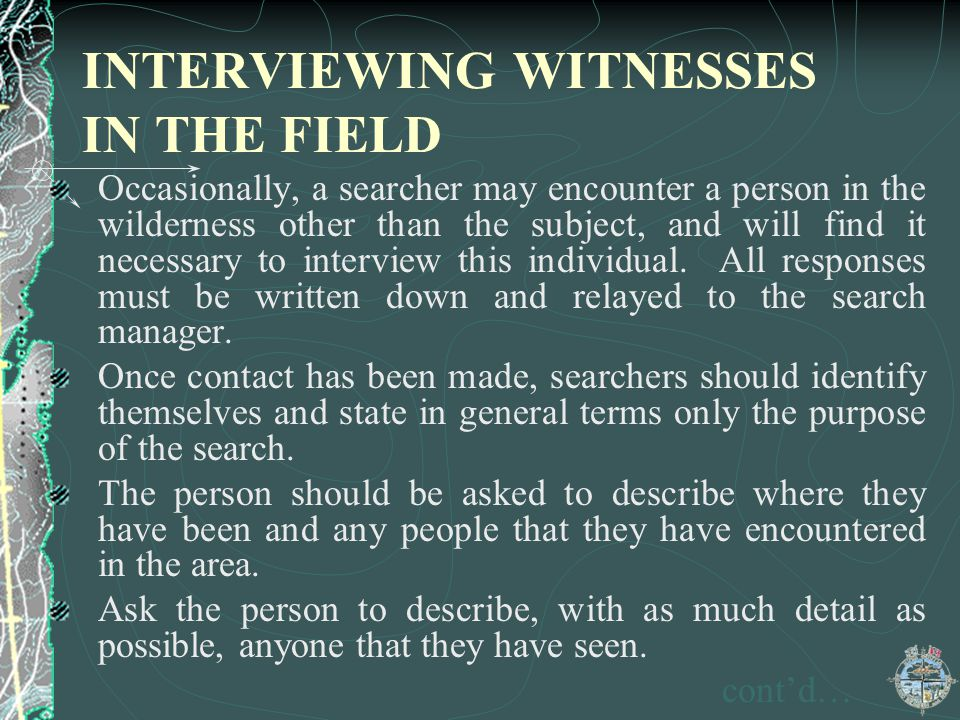 INTERVIEWING WITNESSES IN THE FIELD Occasionally, a searcher may encounter a person in the wilderness other than the subject, and will find it necessa