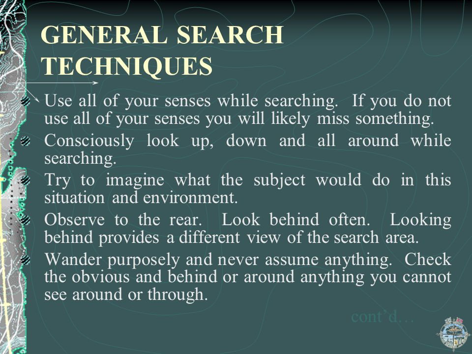 GENERAL SEARCH TECHNIQUES Use all of your senses while searching. If you do not use all of your senses you will likely miss something. Consciously loo