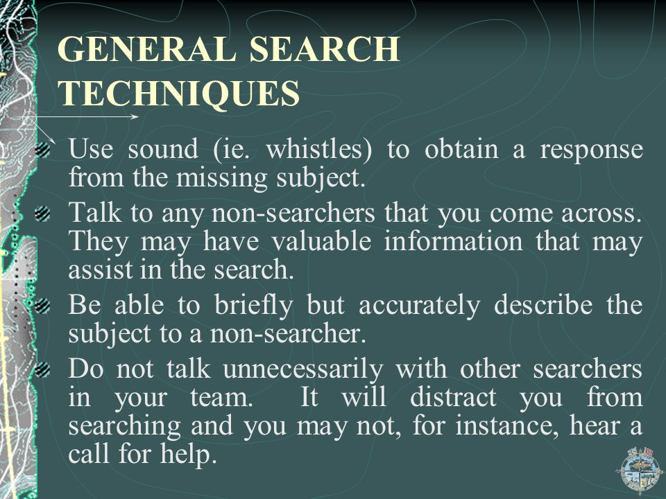 GENERAL SEARCH TECHNIQUES Use sound (ie. whistles) to obtain a response from the missing subject. Talk to any non-searchers that you come across. They