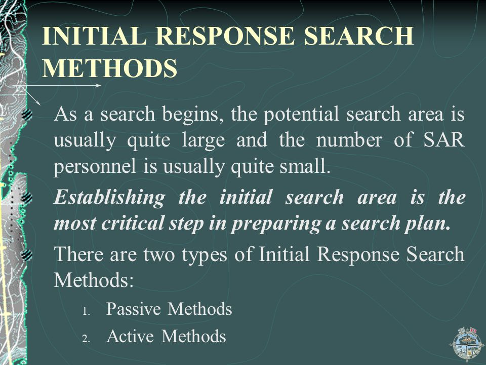 INITIAL RESPONSE SEARCH METHODS As a search begins, the potential search area is usually quite large and the number of SAR personnel is usually quite