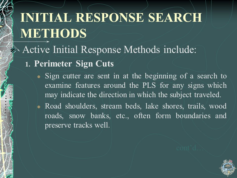 INITIAL RESPONSE SEARCH METHODS Active Initial Response Methods include: 1. Perimeter Sign Cuts Sign cutter are sent in at the beginning of a search t