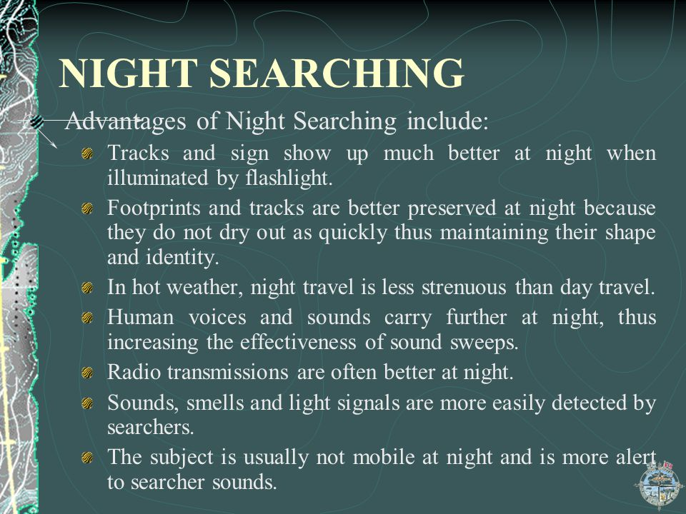 NIGHT SEARCHING Advantages of Night Searching include: Tracks and sign show up much better at night when illuminated by flashlight. Footprints and tra