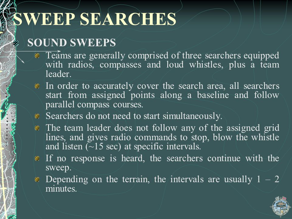 SWEEP SEARCHES SOUND SWEEPS Teams are generally comprised of three searchers equipped with radios, compasses and loud whistles, plus a team leader. In