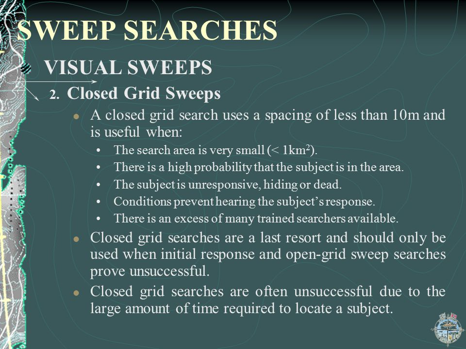 SWEEP SEARCHES VISUAL SWEEPS 2. Closed Grid Sweeps A closed grid search uses a spacing of less than 10m and is useful when: The search area is very sm