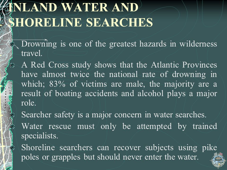 INLAND WATER AND SHORELINE SEARCHES Drowning is one of the greatest hazards in wilderness travel. A Red Cross study shows that the Atlantic Provinces