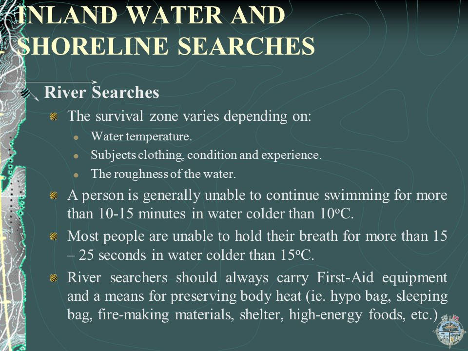 INLAND WATER AND SHORELINE SEARCHES River Searches The survival zone varies depending on: Water temperature. Subjects clothing, condition and experien