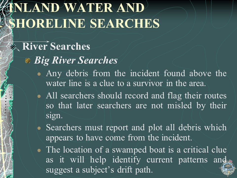 INLAND WATER AND SHORELINE SEARCHES River Searches Big River Searches Any debris from the incident found above the water line is a clue to a survivor
