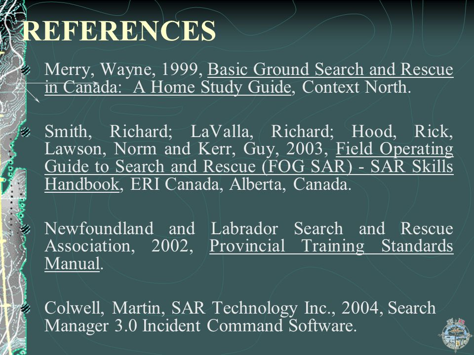 REFERENCES Merry, Wayne, 1999, Basic Ground Search and Rescue in Canada: A Home Study Guide, Context North. Smith, Richard; LaValla, Richard; Hood, Ri