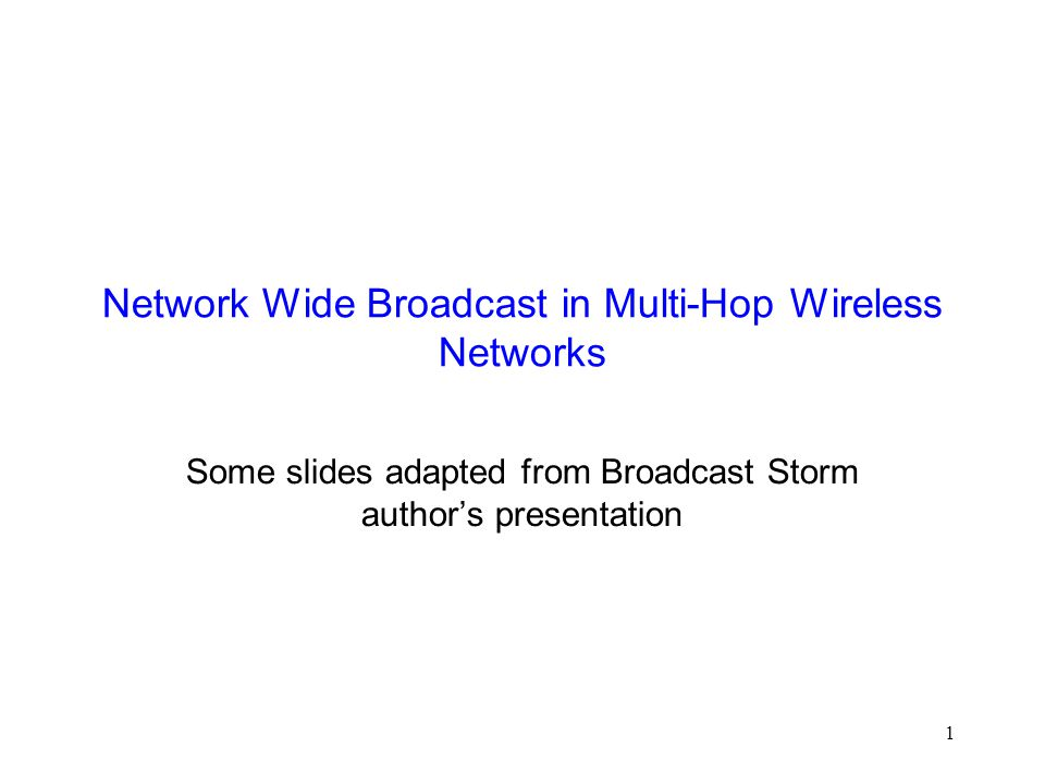 1 Network Wide Broadcast in Multi-Hop Wireless Networks Some slides adapted from Broadcast Storm author's presentation