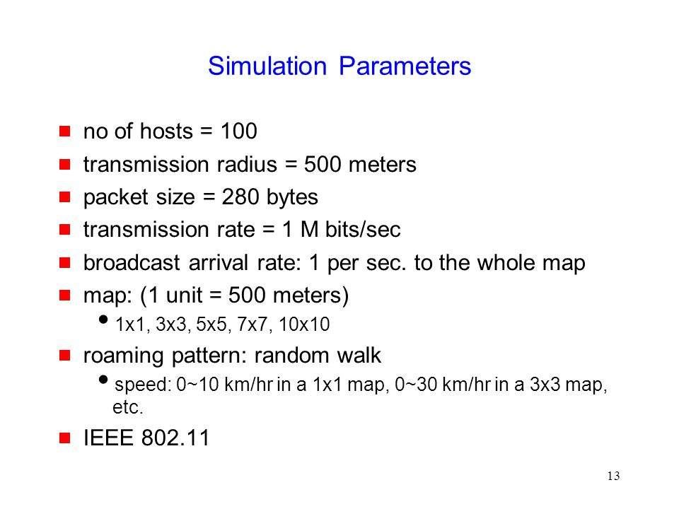 13 Simulation Parameters  no of hosts = 100  transmission radius = 500 meters  packet size = 280 bytes  transmission rate = 1 M bits/sec  broadcast arrival rate: 1 per sec.