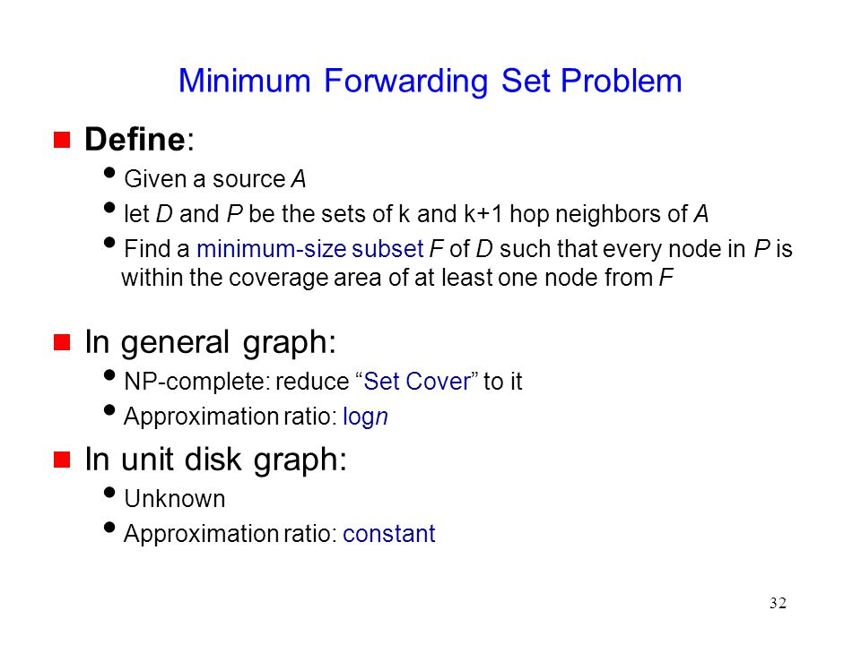 32 Minimum Forwarding Set Problem  Define:  Given a source A  let D and P be the sets of k and k+1 hop neighbors of A  Find a minimum-size subset F of D such that every node in P is within the coverage area of at least one node from F  In general graph:  NP-complete: reduce Set Cover to it  Approximation ratio: logn  In unit disk graph:  Unknown  Approximation ratio: constant
