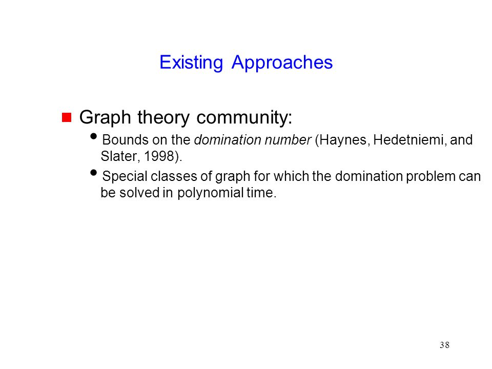 38 Existing Approaches  Graph theory community:  Bounds on the domination number (Haynes, Hedetniemi, and Slater, 1998).