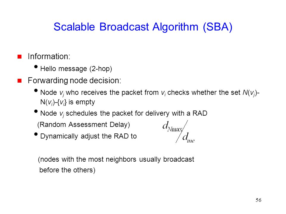 56 Scalable Broadcast Algorithm (SBA)  Information:  Hello message (2-hop)  Forwarding node decision:  Node v j who receives the packet from v i checks whether the set N(v j )- N(v i )-{v i } is empty  Node v j schedules the packet for delivery with a RAD (Random Assessment Delay)  Dynamically adjust the RAD to (nodes with the most neighbors usually broadcast before the others)