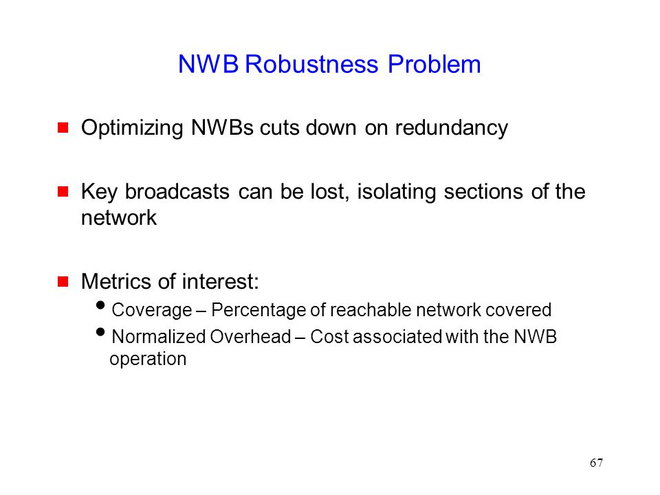 67 NWB Robustness Problem  Optimizing NWBs cuts down on redundancy  Key broadcasts can be lost, isolating sections of the network  Metrics of interest:  Coverage – Percentage of reachable network covered  Normalized Overhead – Cost associated with the NWB operation