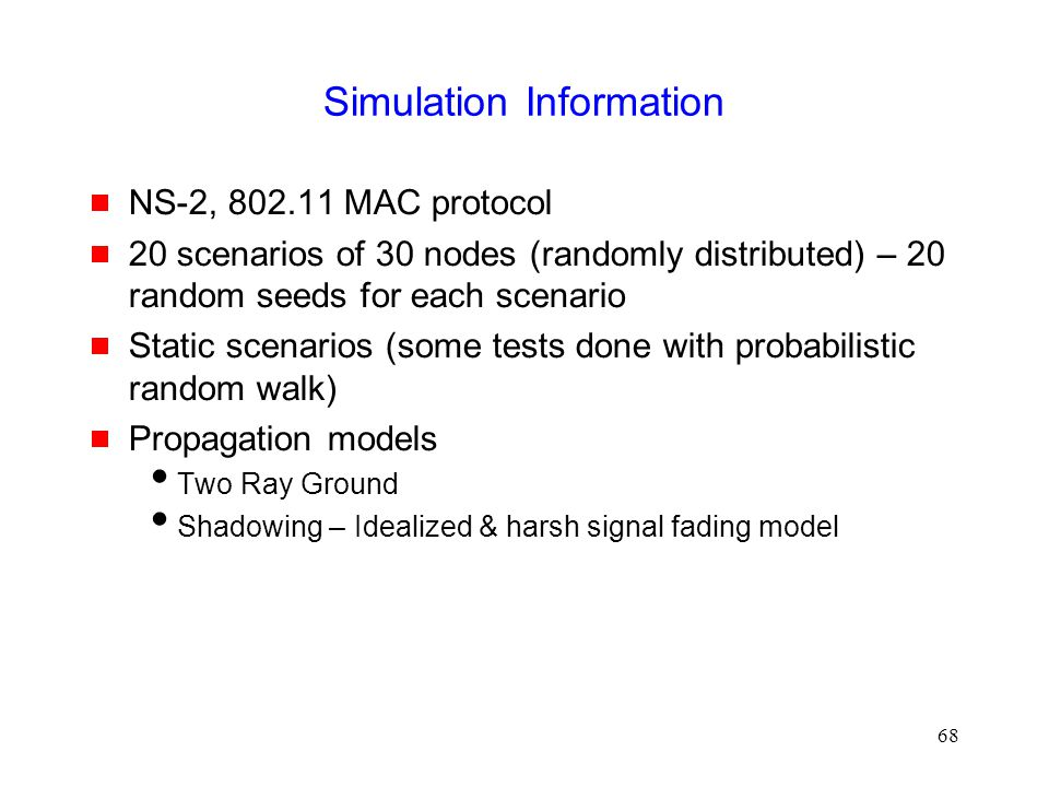 68 Simulation Information  NS-2, 802.11 MAC protocol  20 scenarios of 30 nodes (randomly distributed) – 20 random seeds for each scenario  Static scenarios (some tests done with probabilistic random walk)  Propagation models  Two Ray Ground  Shadowing – Idealized & harsh signal fading model