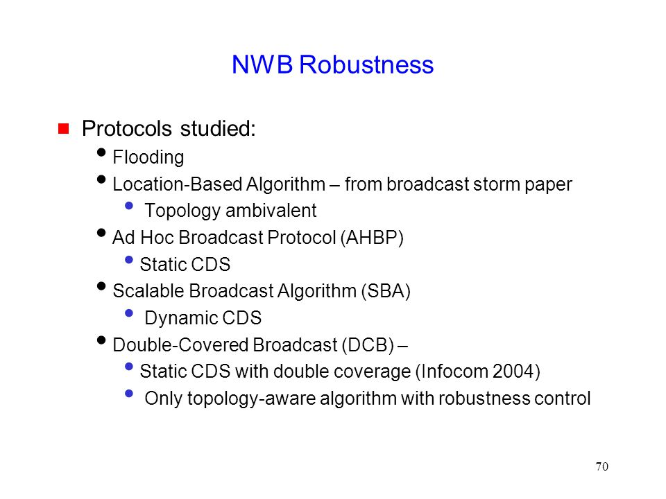 70 NWB Robustness  Protocols studied:  Flooding  Location-Based Algorithm – from broadcast storm paper Topology ambivalent  Ad Hoc Broadcast Protocol (AHBP) Static CDS  Scalable Broadcast Algorithm (SBA) Dynamic CDS  Double-Covered Broadcast (DCB) – Static CDS with double coverage (Infocom 2004) Only topology-aware algorithm with robustness control