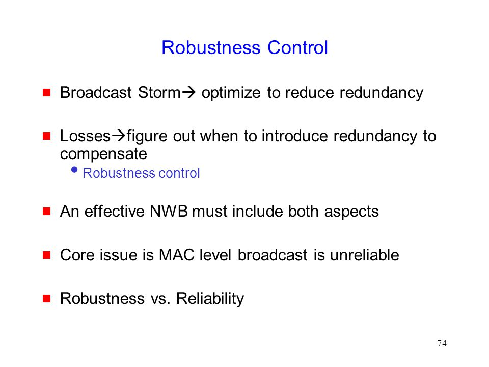 74 Robustness Control  Broadcast Storm  optimize to reduce redundancy  Losses  figure out when to introduce redundancy to compensate  Robustness control  An effective NWB must include both aspects  Core issue is MAC level broadcast is unreliable  Robustness vs.