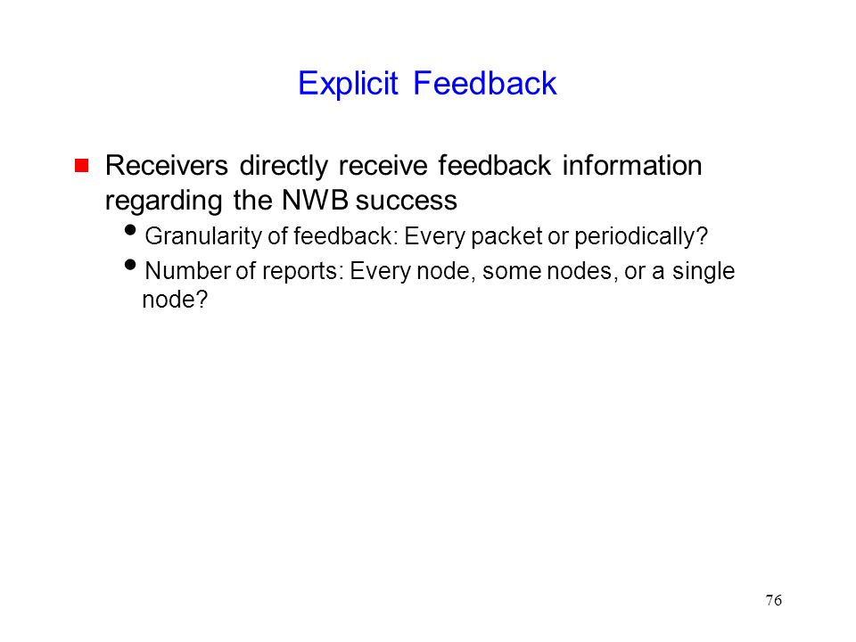76 Explicit Feedback  Receivers directly receive feedback information regarding the NWB success  Granularity of feedback: Every packet or periodically.