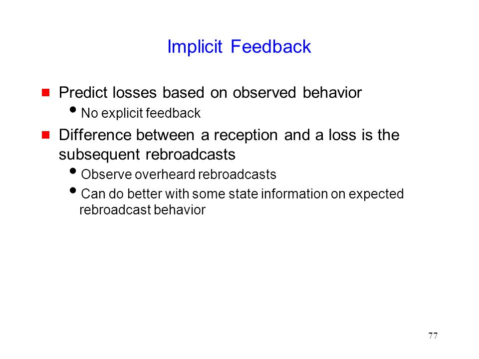 77 Implicit Feedback  Predict losses based on observed behavior  No explicit feedback  Difference between a reception and a loss is the subsequent rebroadcasts  Observe overheard rebroadcasts  Can do better with some state information on expected rebroadcast behavior