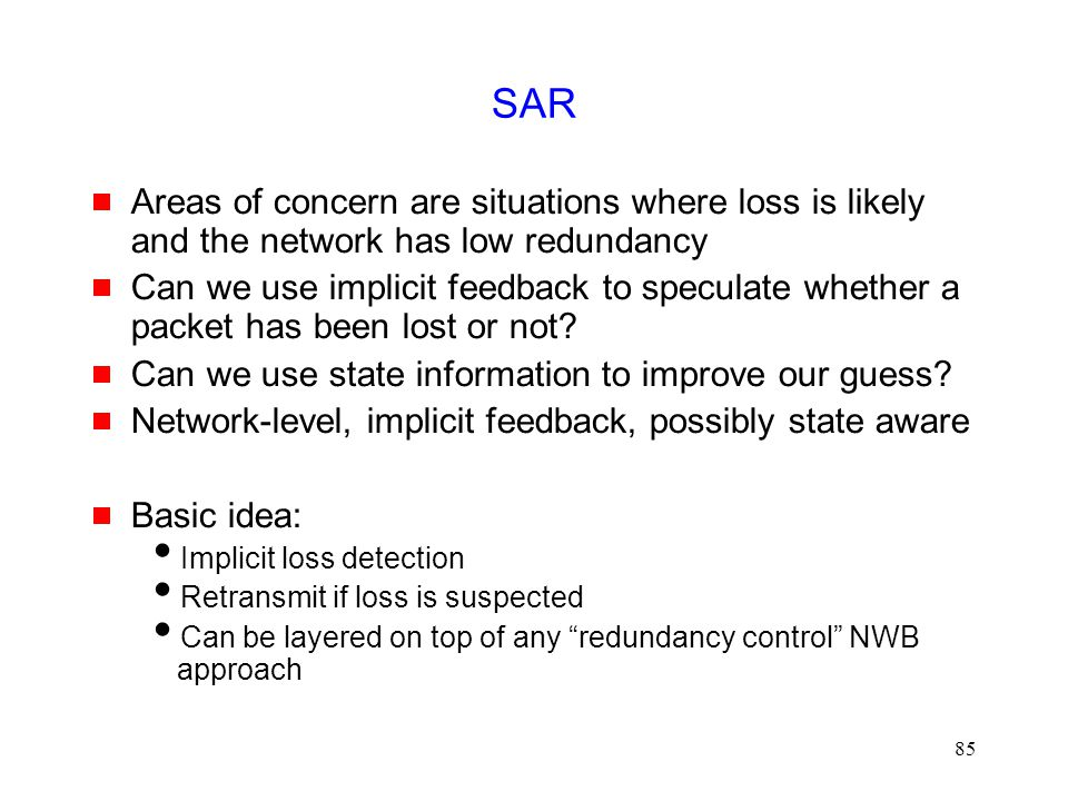 85 SAR  Areas of concern are situations where loss is likely and the network has low redundancy  Can we use implicit feedback to speculate whether a packet has been lost or not.