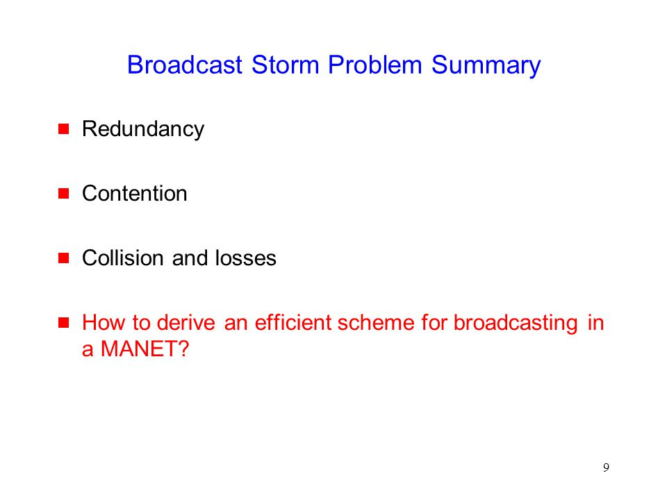 9 Broadcast Storm Problem Summary  Redundancy  Contention  Collision and losses  How to derive an efficient scheme for broadcasting in a MANET?