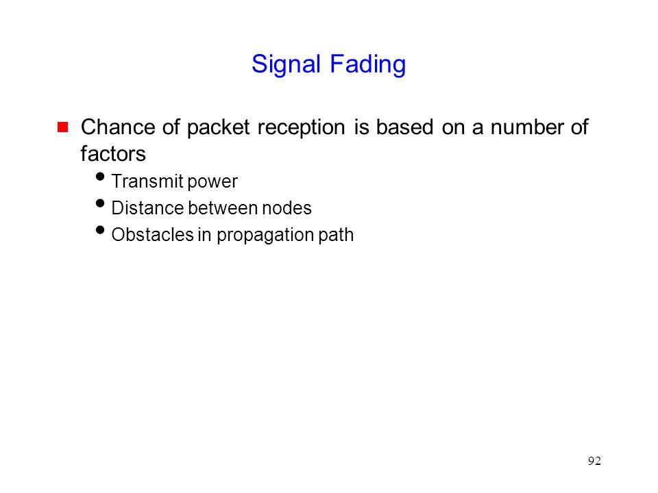 92 Signal Fading  Chance of packet reception is based on a number of factors  Transmit power  Distance between nodes  Obstacles in propagation path
