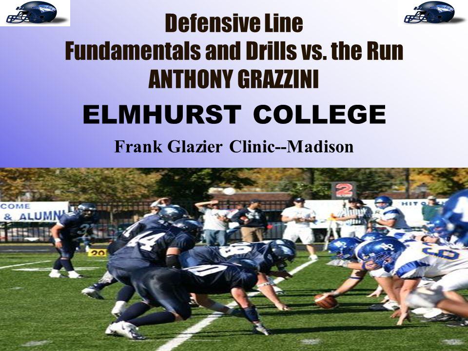 Defensive Line Fundamentals and Drills vs. the Run ANTHONY GRAZZINI ELMHURST COLLEGE Frank Glazier Clinic--Madison