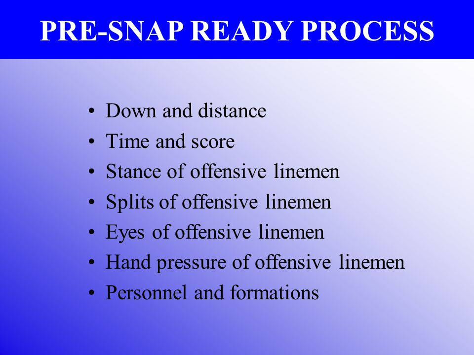 PRE-SNAP READY PROCESS Down and distance Time and score Stance of offensive linemen Splits of offensive linemen Eyes of offensive linemen Hand pressur