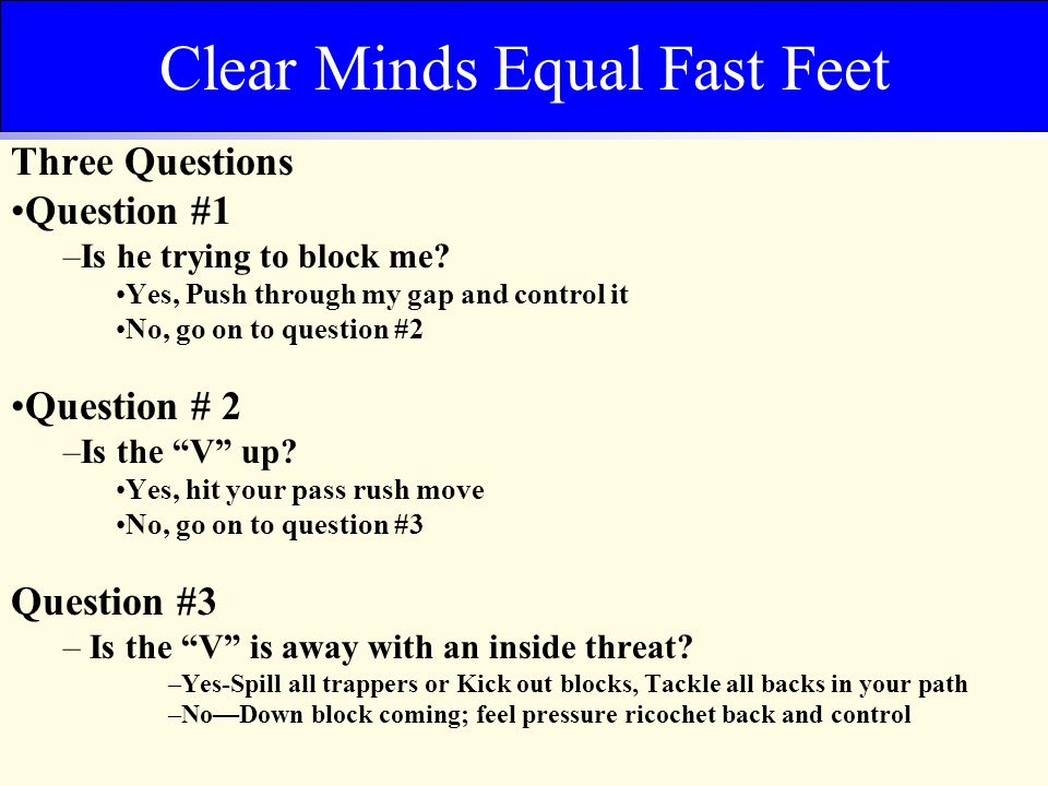 Clear Minds Equal Fast Feet Three Questions Question #1 –Is he trying to block me? Yes, Push through my gap and control it No, go on to question #2 Qu