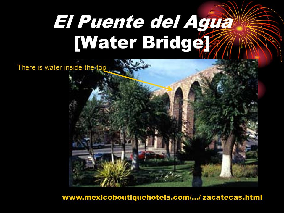 El Puente del Agua [Water Bridge] www.mexicoboutiquehotels.com/.../ zacatecas.html There is water inside the top