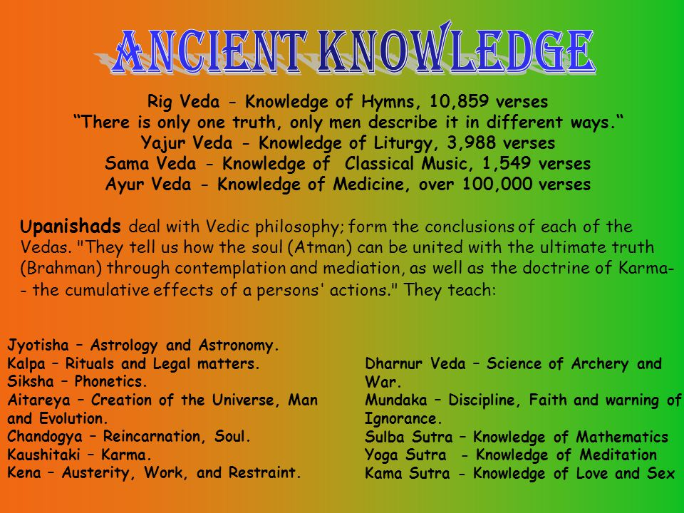 Rig Veda - Knowledge of Hymns, 10,859 verses There is only one truth, only men describe it in different ways. Yajur Veda - Knowledge of Liturgy, 3,988 verses Sama Veda - Knowledge of Classical Music, 1,549 verses Ayur Veda - Knowledge of Medicine, over 100,000 verses U panishads deal with Vedic philosophy; form the conclusions of each of the Vedas.