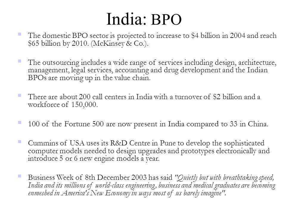 India: BPO  The domestic BPO sector is projected to increase to $4 billion in 2004 and reach $65 billion by 2010. (McKinsey & Co.).  The outsourcing