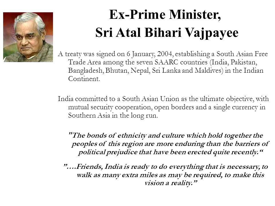 Ex-Prime Minister, Sri Atal Bihari Vajpayee A treaty was signed on 6 January, 2004, establishing a South Asian Free Trade Area among the seven SAARC c