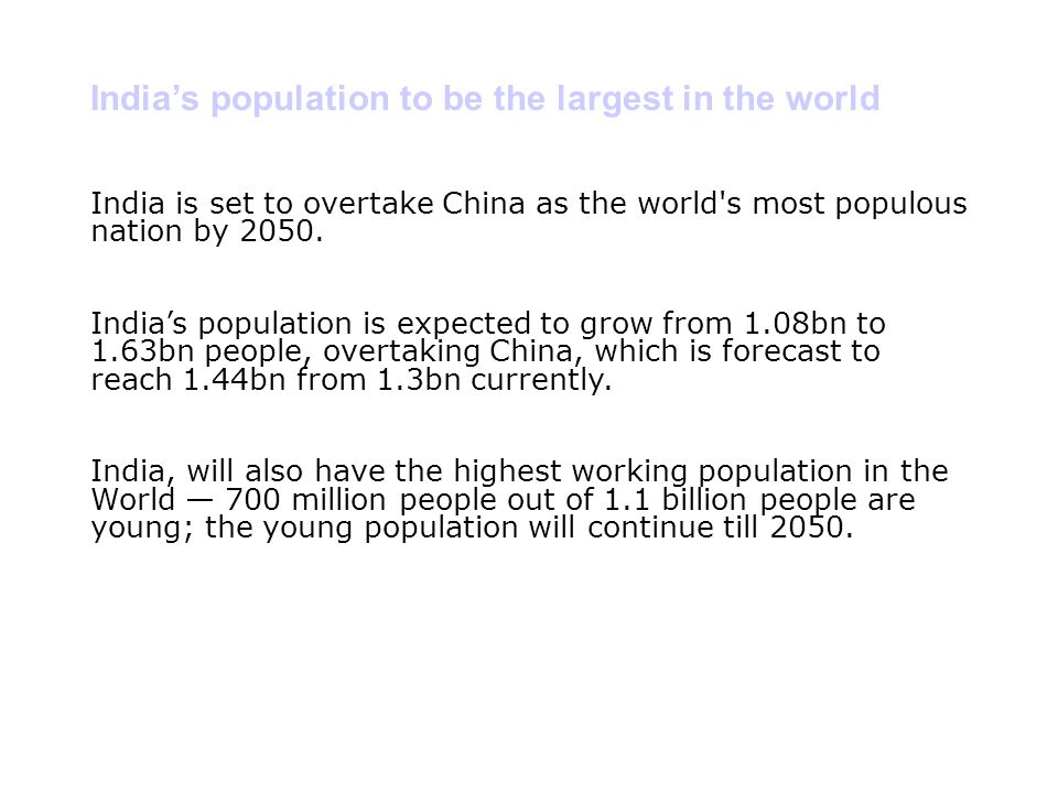 India's population to be the largest in the world India is set to overtake China as the world's most populous nation by 2050. India's population is ex