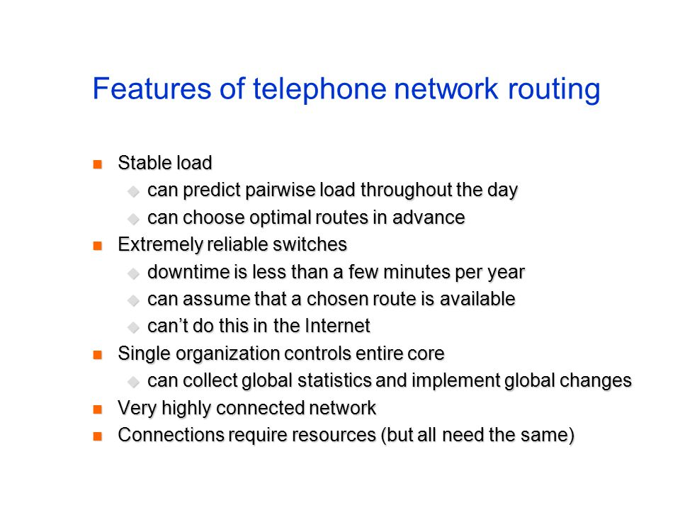 Features of telephone network routing Stable load Stable load  can predict pairwise load throughout the day  can choose optimal routes in advance Extremely reliable switches Extremely reliable switches  downtime is less than a few minutes per year  can assume that a chosen route is available  can't do this in the Internet Single organization controls entire core Single organization controls entire core  can collect global statistics and implement global changes Very highly connected network Very highly connected network Connections require resources (but all need the same) Connections require resources (but all need the same)