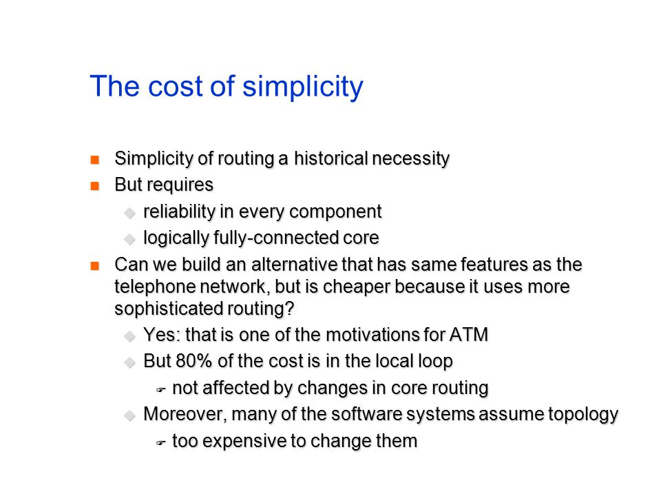 The cost of simplicity Simplicity of routing a historical necessity Simplicity of routing a historical necessity But requires But requires  reliability in every component  logically fully-connected core Can we build an alternative that has same features as the telephone network, but is cheaper because it uses more sophisticated routing.