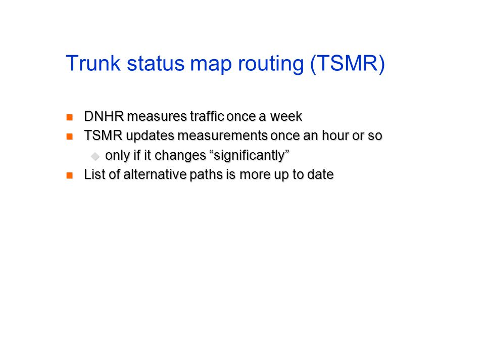 Trunk status map routing (TSMR) DNHR measures traffic once a week DNHR measures traffic once a week TSMR updates measurements once an hour or so TSMR updates measurements once an hour or so  only if it changes significantly List of alternative paths is more up to date List of alternative paths is more up to date