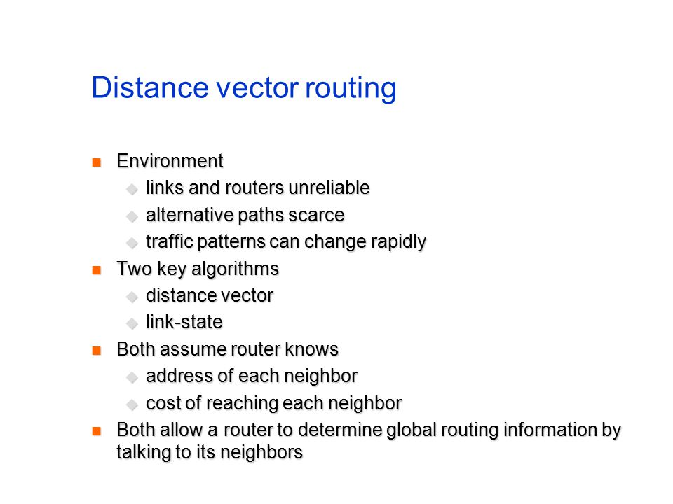 Distance vector routing Environment Environment  links and routers unreliable  alternative paths scarce  traffic patterns can change rapidly Two key algorithms Two key algorithms  distance vector  link-state Both assume router knows Both assume router knows  address of each neighbor  cost of reaching each neighbor Both allow a router to determine global routing information by talking to its neighbors Both allow a router to determine global routing information by talking to its neighbors