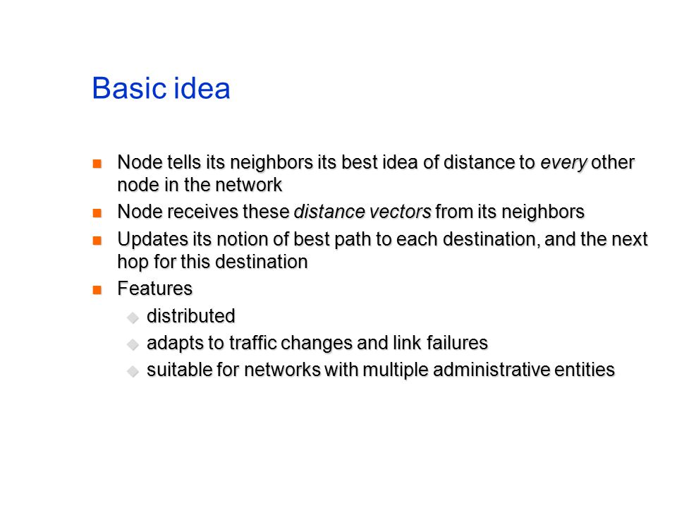 Basic idea Node tells its neighbors its best idea of distance to every other node in the network Node tells its neighbors its best idea of distance to every other node in the network Node receives these distance vectors from its neighbors Node receives these distance vectors from its neighbors Updates its notion of best path to each destination, and the next hop for this destination Updates its notion of best path to each destination, and the next hop for this destination Features Features  distributed  adapts to traffic changes and link failures  suitable for networks with multiple administrative entities