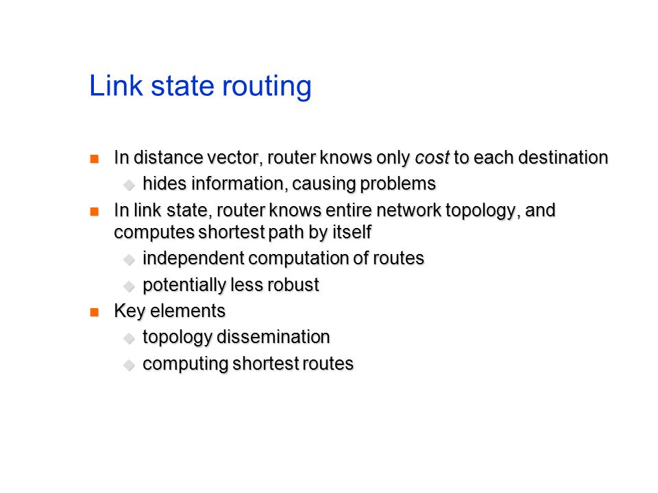 Link state routing In distance vector, router knows only cost to each destination In distance vector, router knows only cost to each destination  hides information, causing problems In link state, router knows entire network topology, and computes shortest path by itself In link state, router knows entire network topology, and computes shortest path by itself  independent computation of routes  potentially less robust Key elements Key elements  topology dissemination  computing shortest routes