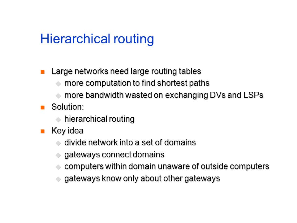 Hierarchical routing Large networks need large routing tables Large networks need large routing tables  more computation to find shortest paths  more bandwidth wasted on exchanging DVs and LSPs Solution: Solution:  hierarchical routing Key idea Key idea  divide network into a set of domains  gateways connect domains  computers within domain unaware of outside computers  gateways know only about other gateways