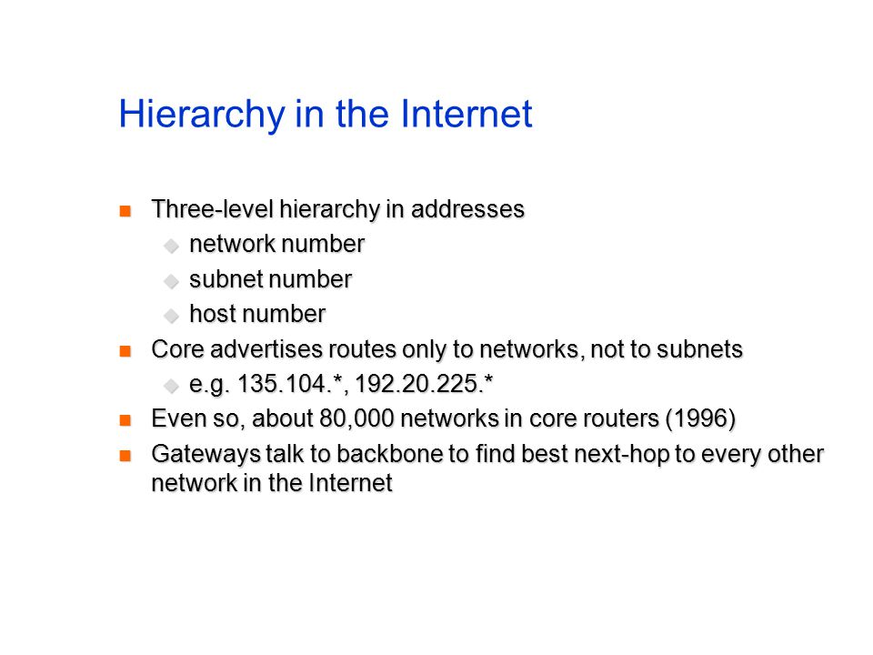 Hierarchy in the Internet Three-level hierarchy in addresses Three-level hierarchy in addresses  network number  subnet number  host number Core advertises routes only to networks, not to subnets Core advertises routes only to networks, not to subnets  e.g.